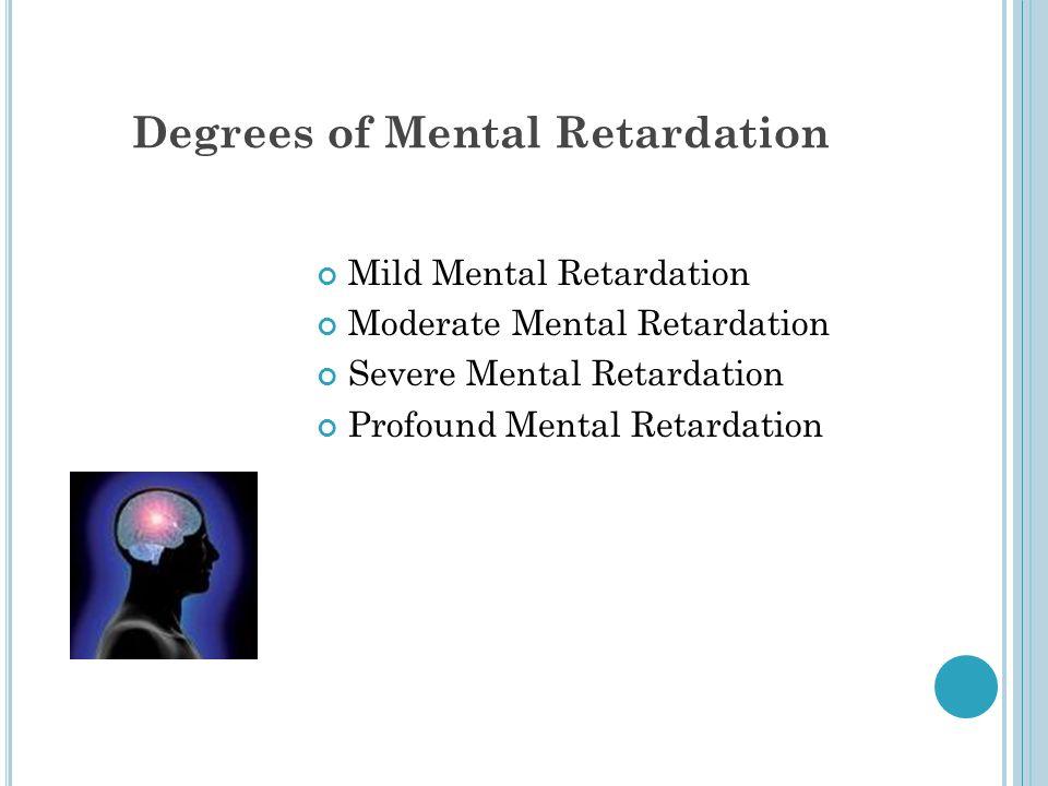 Degrees of Mental Retardation Mild Mental Retardation Moderate Mental Retardation Severe Mental Retardation Profound Mental Retardation