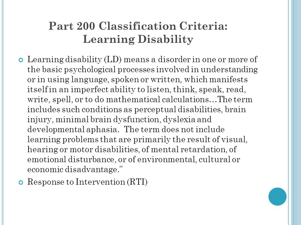 Part 200 Classification Criteria: Learning Disability Learning disability (LD) means a disorder in one or more of the basic psychological processes in