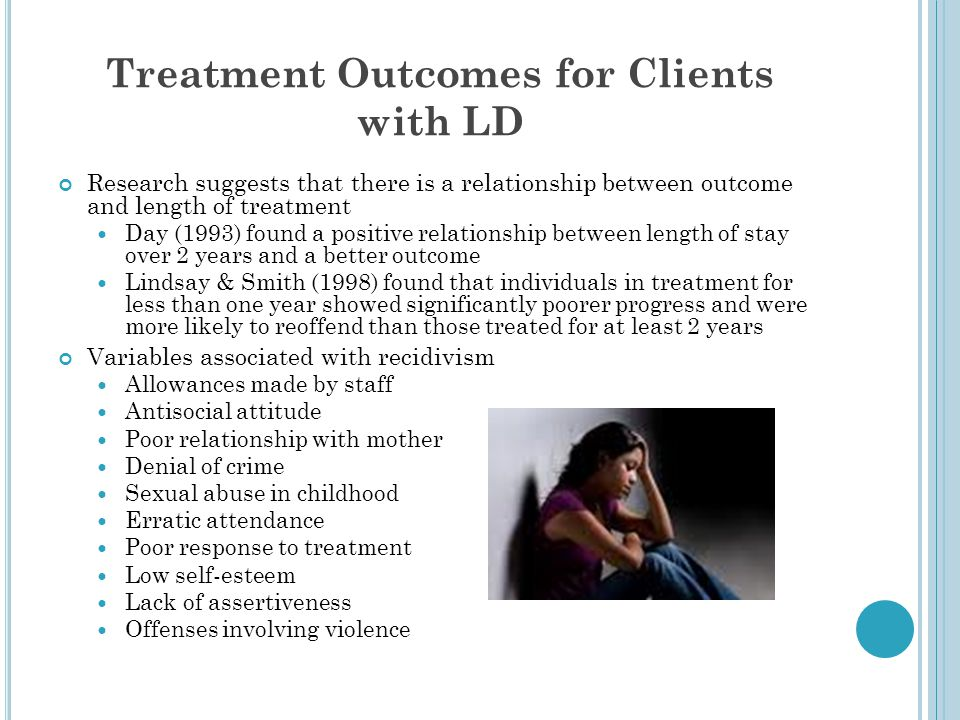 Treatment Outcomes for Clients with LD Research suggests that there is a relationship between outcome and length of treatment Day (1993) found a posit
