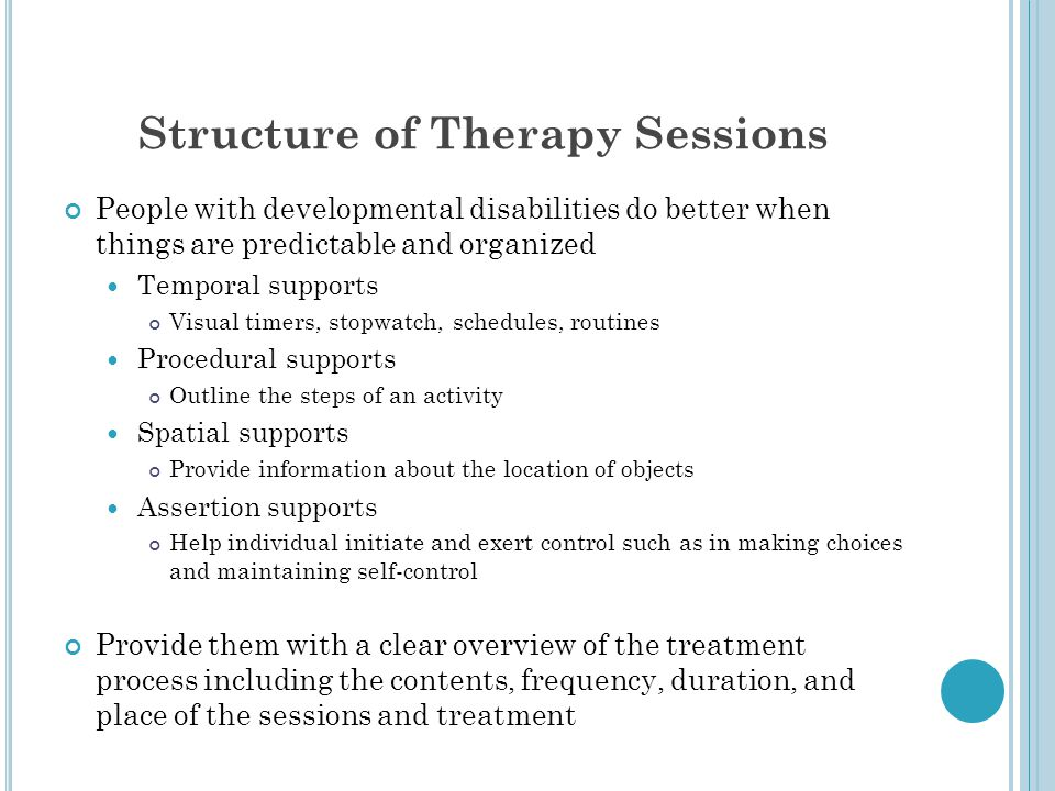 Structure of Therapy Sessions People with developmental disabilities do better when things are predictable and organized Temporal supports Visual time