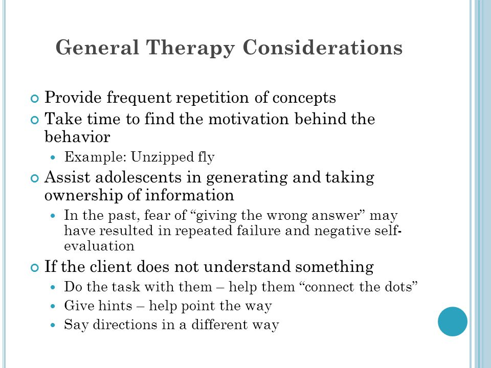 General Therapy Considerations Provide frequent repetition of concepts Take time to find the motivation behind the behavior Example: Unzipped fly Assist adolescents in generating and taking ownership of information In the past, fear of giving the wrong answer may have resulted in repeated failure and negative self- evaluation If the client does not understand something Do the task with them – help them connect the dots Give hints – help point the way Say directions in a different way