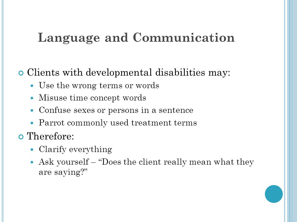 Language and Communication Clients with developmental disabilities may: Use the wrong terms or words Misuse time concept words Confuse sexes or persons in a sentence Parrot commonly used treatment terms Therefore: Clarify everything Ask yourself – Does the client really mean what they are saying?