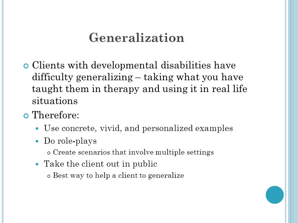 Generalization Clients with developmental disabilities have difficulty generalizing – taking what you have taught them in therapy and using it in real life situations Therefore: Use concrete, vivid, and personalized examples Do role-plays Create scenarios that involve multiple settings Take the client out in public Best way to help a client to generalize