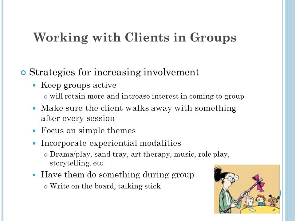 Working with Clients in Groups Strategies for increasing involvement Keep groups active will retain more and increase interest in coming to group Make sure the client walks away with something after every session Focus on simple themes Incorporate experiential modalities Drama/play, sand tray, art therapy, music, role play, storytelling, etc.