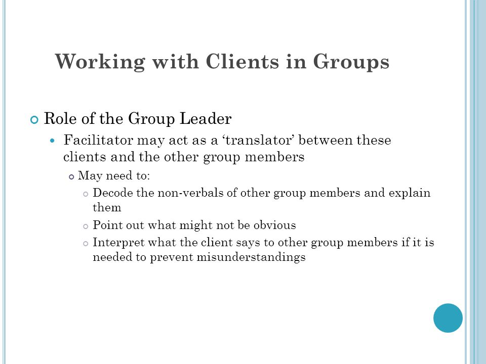 Working with Clients in Groups Role of the Group Leader Facilitator may act as a 'translator' between these clients and the other group members May need to: Decode the non-verbals of other group members and explain them Point out what might not be obvious Interpret what the client says to other group members if it is needed to prevent misunderstandings