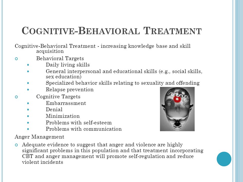 C OGNITIVE -B EHAVIORAL T REATMENT Cognitive-Behavioral Treatment - increasing knowledge base and skill acquisition Behavioral Targets Daily living skills General interpersonal and educational skills (e.g., social skills, sex education) Specialized behavior skills relating to sexuality and offending Relapse prevention Cognitive Targets Embarrassment Denial Minimization Problems with self-esteem Problems with communication Anger Management Adequate evidence to suggest that anger and violence are highly significant problems in this population and that treatment incorporating CBT and anger management will promote self-regulation and reduce violent incidents