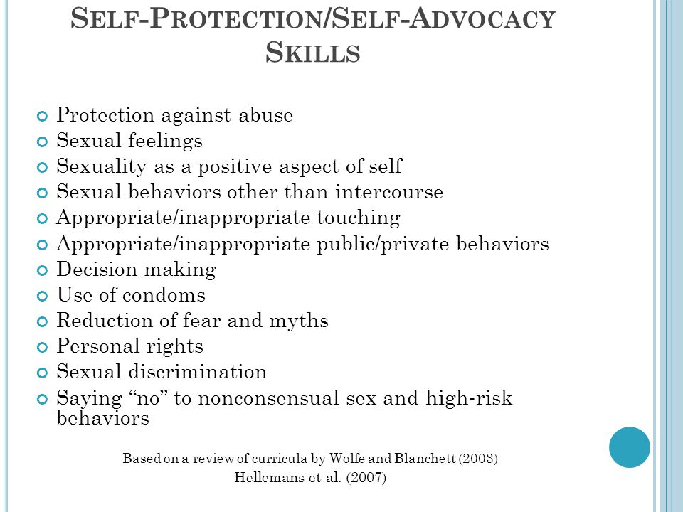 S ELF -P ROTECTION /S ELF -A DVOCACY S KILLS Protection against abuse Sexual feelings Sexuality as a positive aspect of self Sexual behaviors other th