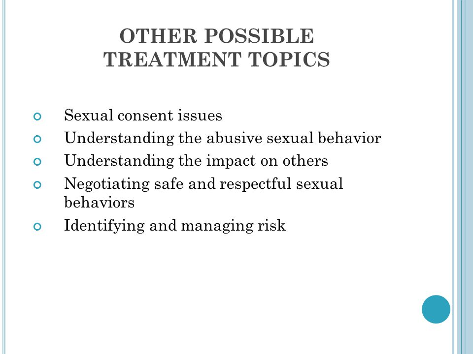 OTHER POSSIBLE TREATMENT TOPICS Sexual consent issues Understanding the abusive sexual behavior Understanding the impact on others Negotiating safe and respectful sexual behaviors Identifying and managing risk
