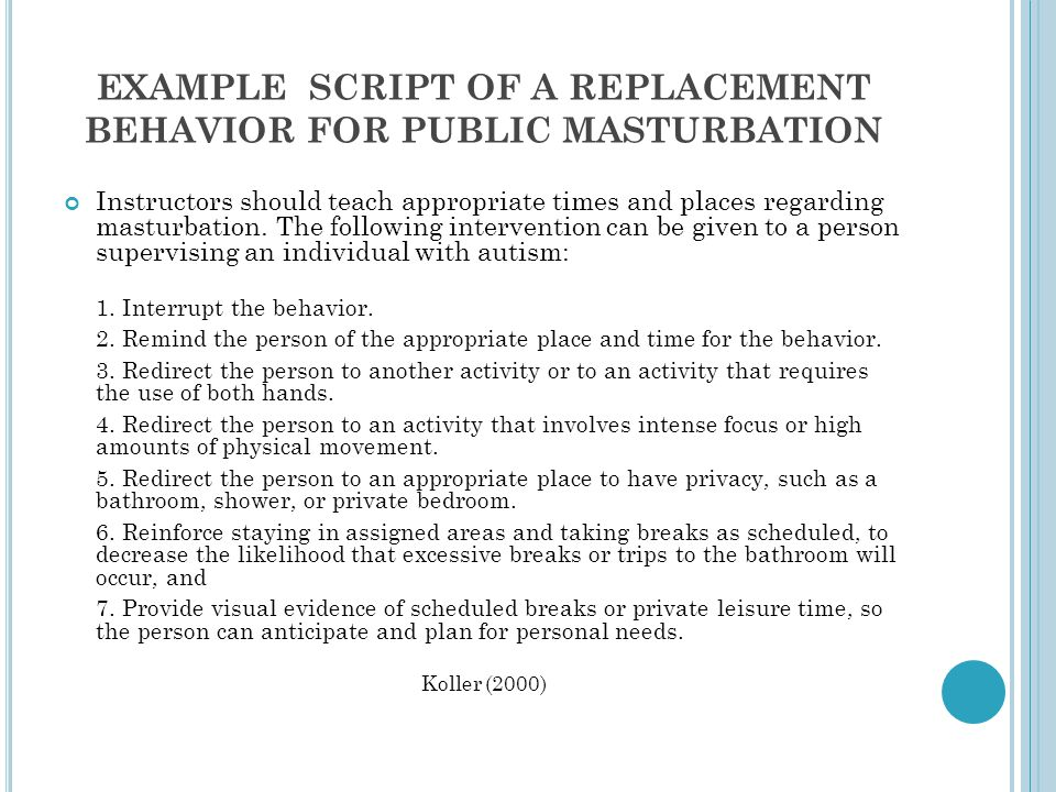 EXAMPLE SCRIPT OF A REPLACEMENT BEHAVIOR FOR PUBLIC MASTURBATION Instructors should teach appropriate times and places regarding masturbation.