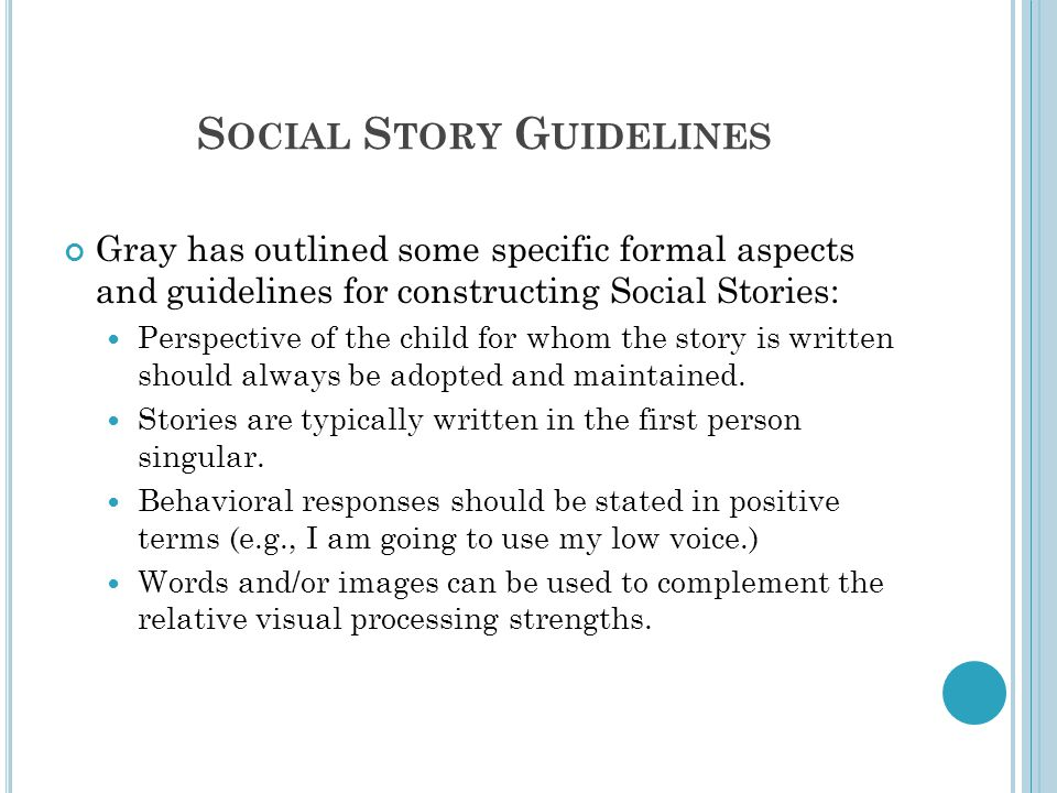 S OCIAL S TORY G UIDELINES Gray has outlined some specific formal aspects and guidelines for constructing Social Stories: Perspective of the child for whom the story is written should always be adopted and maintained.