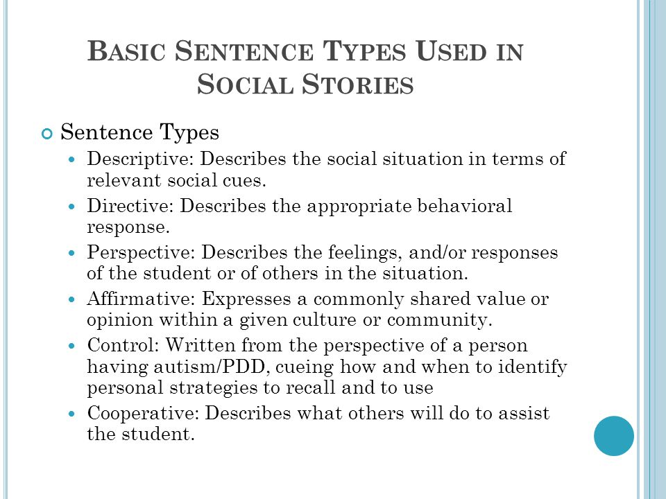 B ASIC S ENTENCE T YPES U SED IN S OCIAL S TORIES Sentence Types Descriptive: Describes the social situation in terms of relevant social cues.