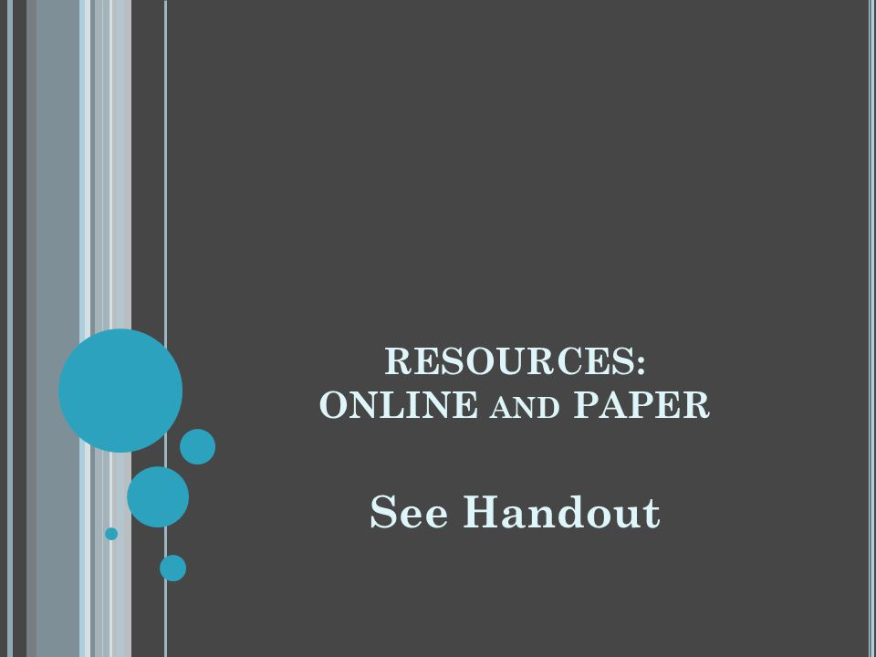 RESOURCES: ONLINE AND PAPER See Handout