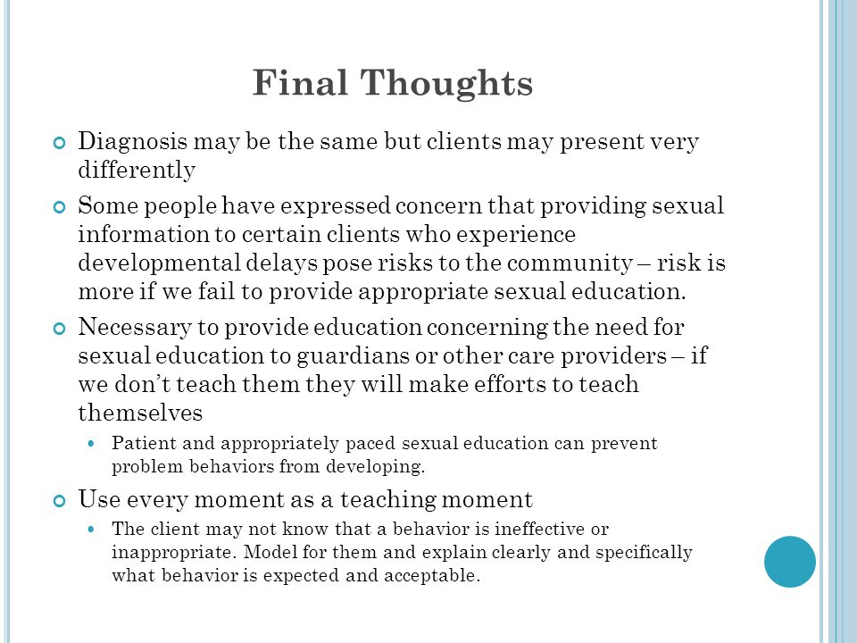 Final Thoughts Diagnosis may be the same but clients may present very differently Some people have expressed concern that providing sexual information to certain clients who experience developmental delays pose risks to the community – risk is more if we fail to provide appropriate sexual education.