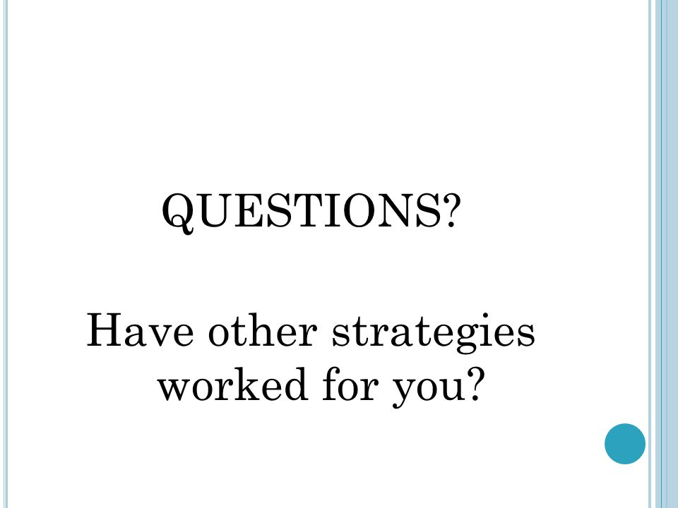 QUESTIONS? Have other strategies worked for you?