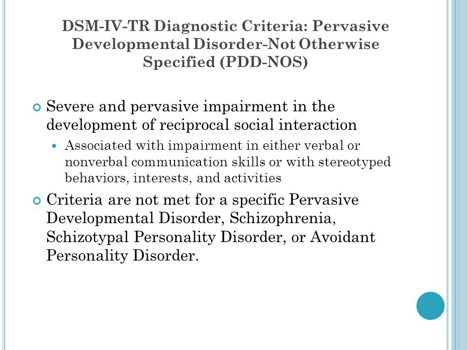 DSM-IV-TR Diagnostic Criteria: Pervasive Developmental Disorder-Not Otherwise Specified (PDD-NOS) Severe and pervasive impairment in the development o