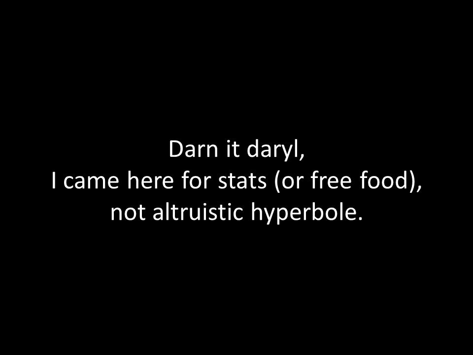 Darn it daryl, I came here for stats (or free food), not altruistic hyperbole.