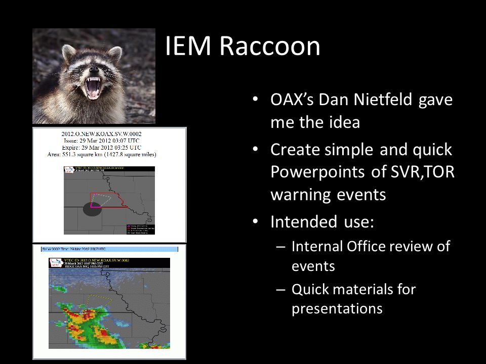 IEM Raccoon OAX's Dan Nietfeld gave me the idea Create simple and quick Powerpoints of SVR,TOR warning events Intended use: – Internal Office review of events – Quick materials for presentations