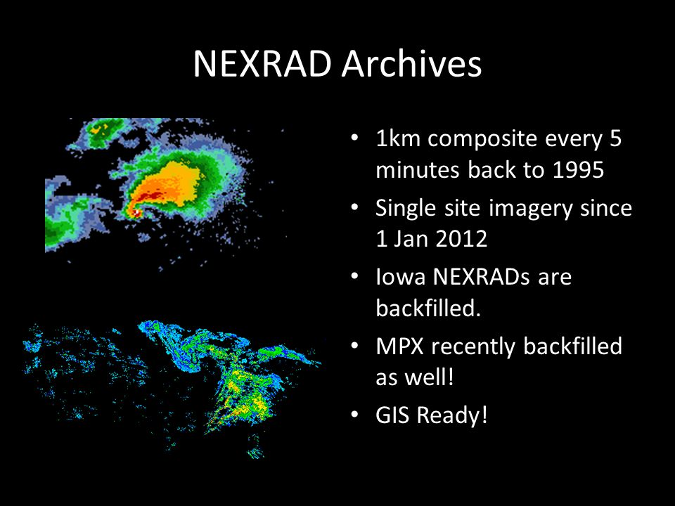 NEXRAD Archives 1km composite every 5 minutes back to 1995 Single site imagery since 1 Jan 2012 Iowa NEXRADs are backfilled. MPX recently backfilled a