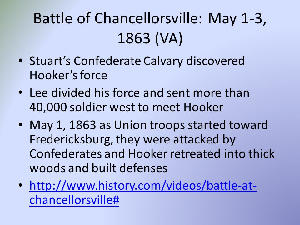 Battle of Chancellorsville: May 1-3, 1863 (VA) Stuart's Confederate Calvary discovered Hooker's force Lee divided his force and sent more than 40,000 soldier west to meet Hooker May 1, 1863 as Union troops started toward Fredericksburg, they were attacked by Confederates and Hooker retreated into thick woods and built defenses http://www.history.com/videos/battle-at- chancellorsville# http://www.history.com/videos/battle-at- chancellorsville#