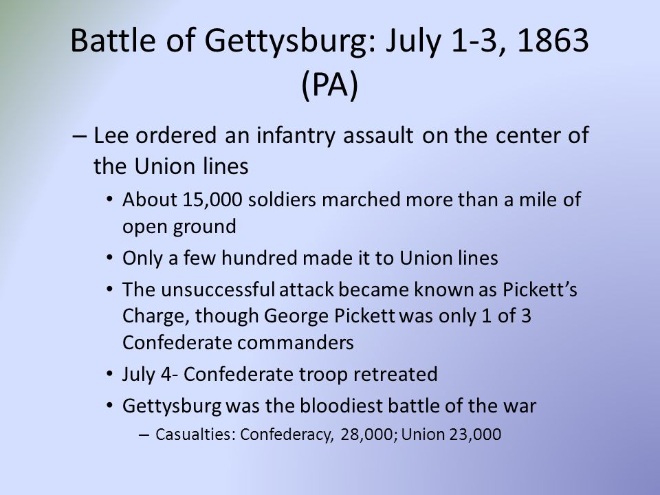 Battle of Gettysburg: July 1-3, 1863 (PA) – Lee ordered an infantry assault on the center of the Union lines About 15,000 soldiers marched more than a mile of open ground Only a few hundred made it to Union lines The unsuccessful attack became known as Pickett's Charge, though George Pickett was only 1 of 3 Confederate commanders July 4- Confederate troop retreated Gettysburg was the bloodiest battle of the war – Casualties: Confederacy, 28,000; Union 23,000