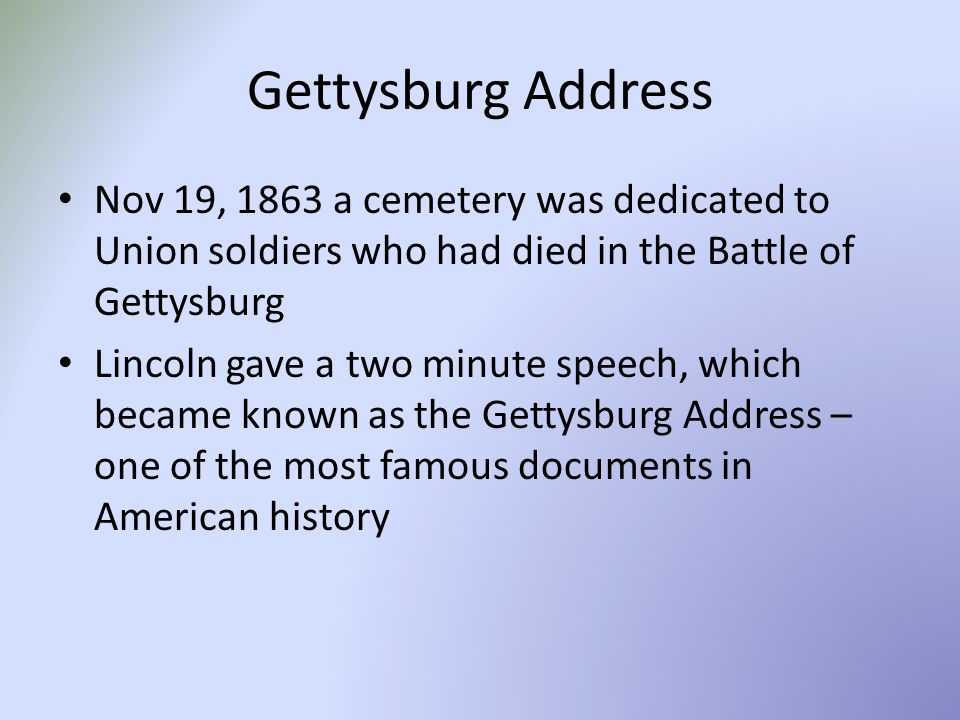 Gettysburg Address Nov 19, 1863 a cemetery was dedicated to Union soldiers who had died in the Battle of Gettysburg Lincoln gave a two minute speech, which became known as the Gettysburg Address – one of the most famous documents in American history