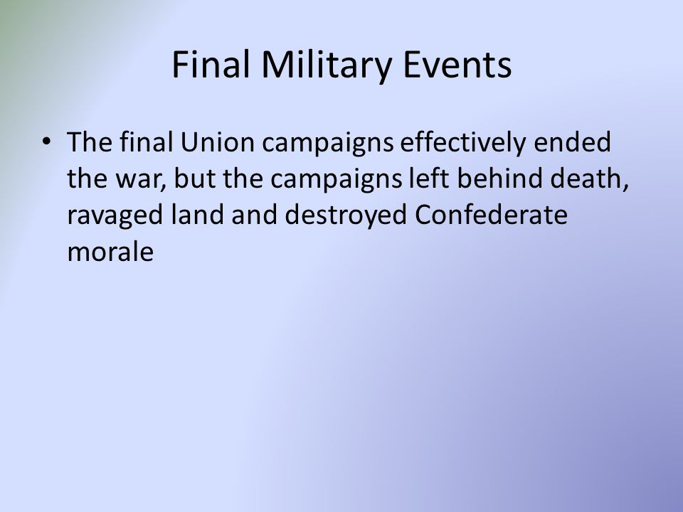 Final Military Events The final Union campaigns effectively ended the war, but the campaigns left behind death, ravaged land and destroyed Confederate morale