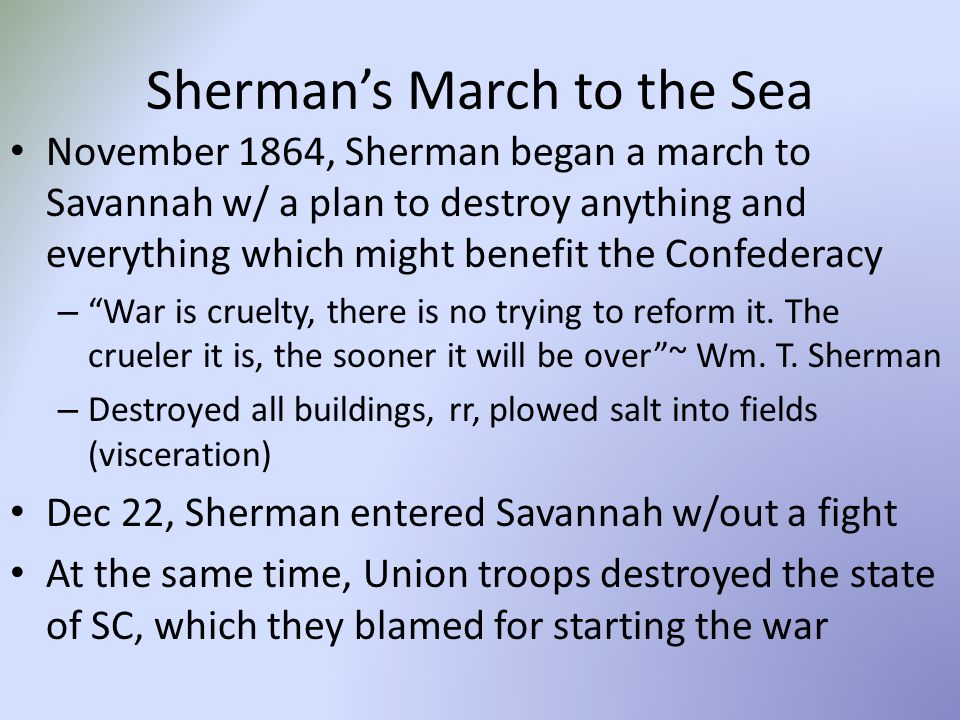 Sherman's March to the Sea November 1864, Sherman began a march to Savannah w/ a plan to destroy anything and everything which might benefit the Confederacy – War is cruelty, there is no trying to reform it.