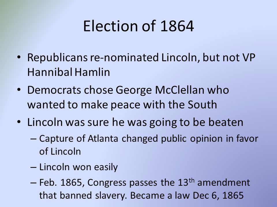 Election of 1864 Republicans re-nominated Lincoln, but not VP Hannibal Hamlin Democrats chose George McClellan who wanted to make peace with the South Lincoln was sure he was going to be beaten – Capture of Atlanta changed public opinion in favor of Lincoln – Lincoln won easily – Feb.