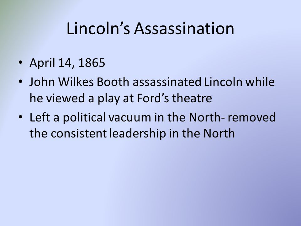 Lincoln's Assassination April 14, 1865 John Wilkes Booth assassinated Lincoln while he viewed a play at Ford's theatre Left a political vacuum in the North- removed the consistent leadership in the North