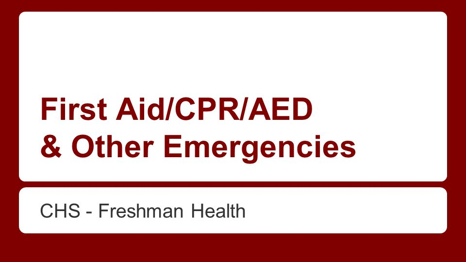 First Aid/CPR/AED & Other Emergencies CHS - Freshman Health