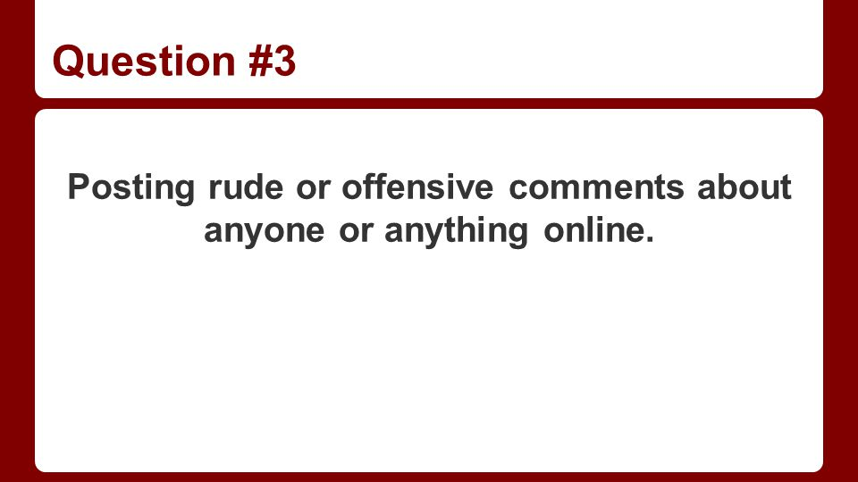 Question #3 Posting rude or offensive comments about anyone or anything online.