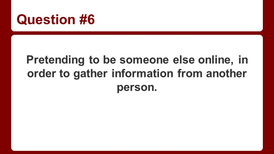 Question #6 Pretending to be someone else online, in order to gather information from another person.