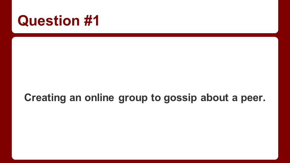Question #1 Creating an online group to gossip about a peer.