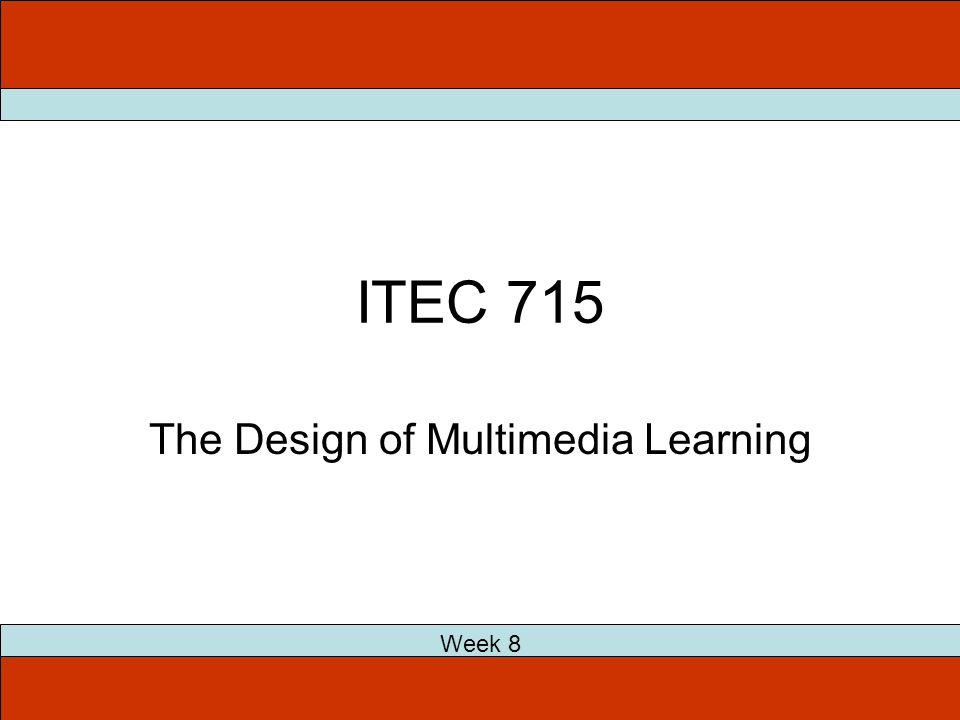 ITEC 715 The Design of Multimedia Learning Week 8