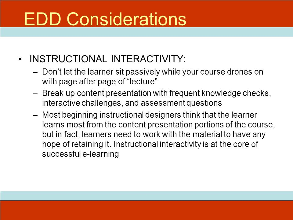 "EDD Considerations INSTRUCTIONAL INTERACTIVITY: –Don't let the learner sit passively while your course drones on with page after page of ""lecture"" –Br"