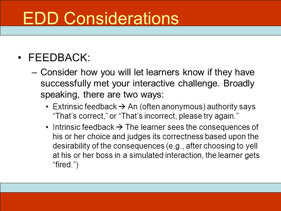 EDD Considerations FEEDBACK: –Consider how you will let learners know if they have successfully met your interactive challenge. Broadly speaking, ther