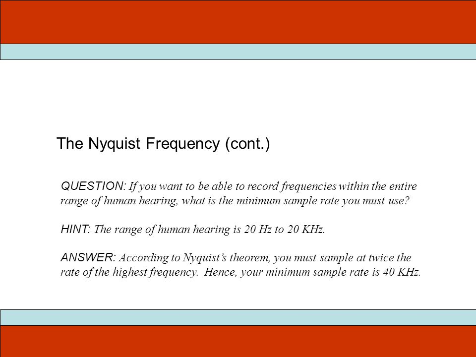 The Nyquist Frequency (cont.) QUESTION: If you want to be able to record frequencies within the entire range of human hearing, what is the minimum sam