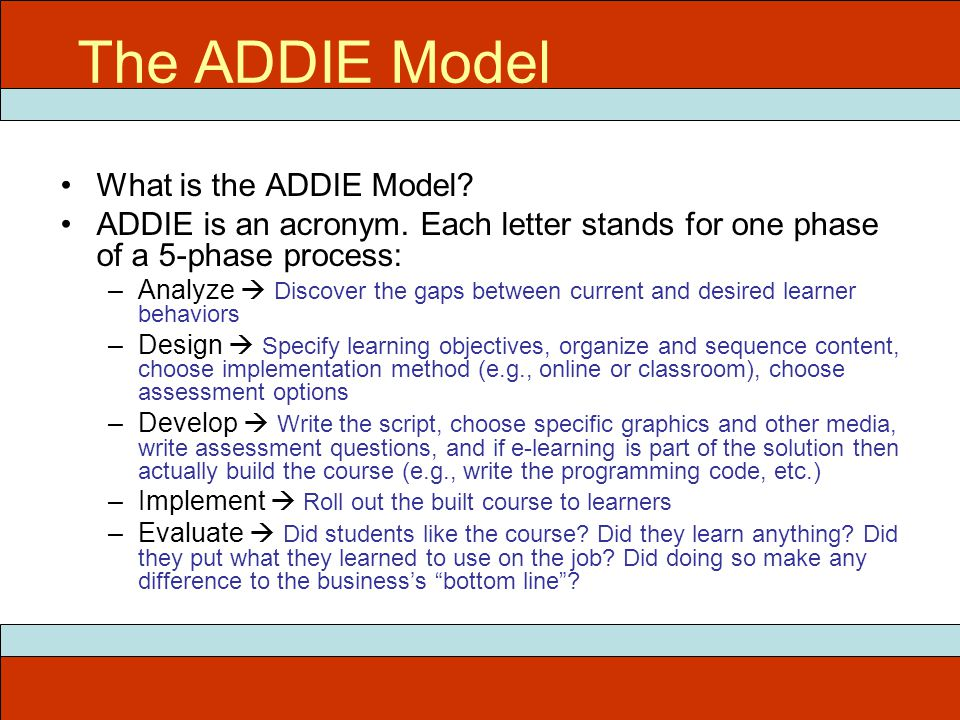 The ADDIE Model What is the ADDIE Model? ADDIE is an acronym. Each letter stands for one phase of a 5-phase process: –Analyze  Discover the gaps betw