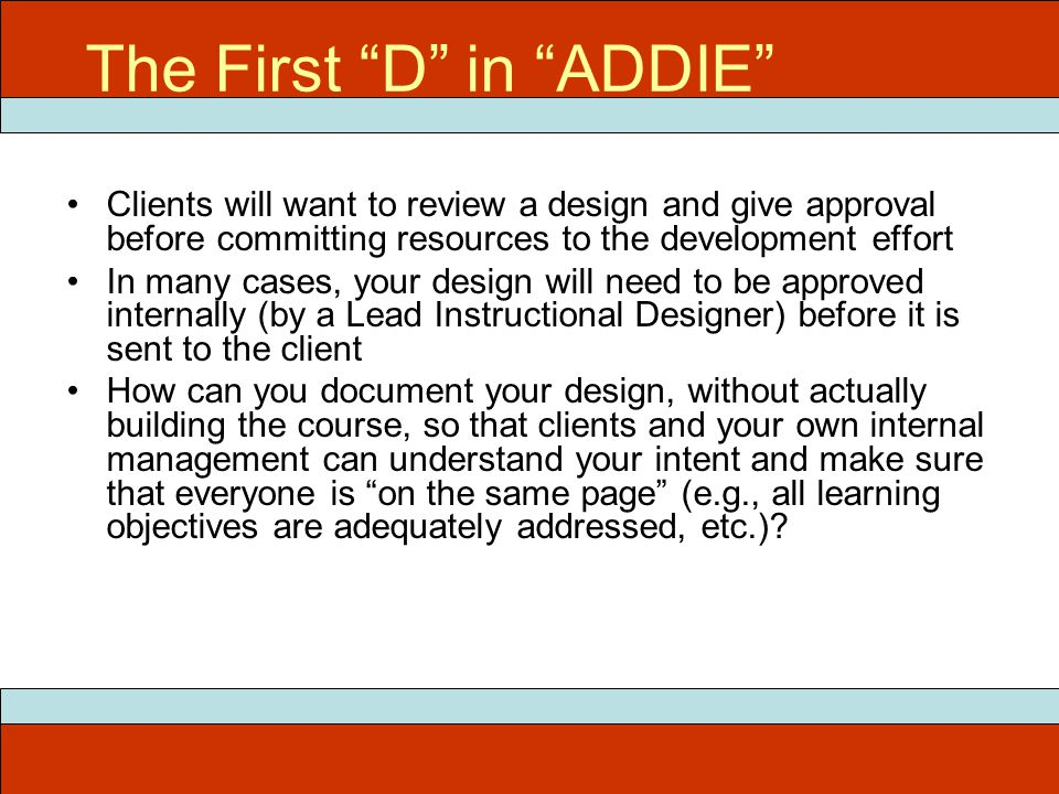 "The First ""D"" in ""ADDIE"" Clients will want to review a design and give approval before committing resources to the development effort In many cases, y"