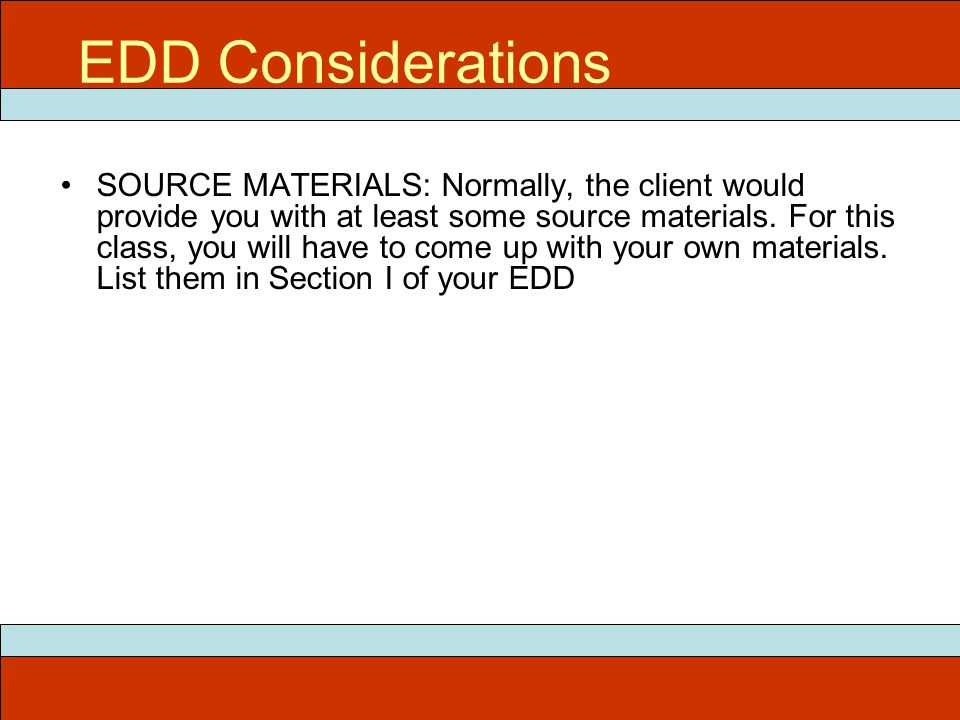 EDD Considerations SOURCE MATERIALS: Normally, the client would provide you with at least some source materials. For this class, you will have to come