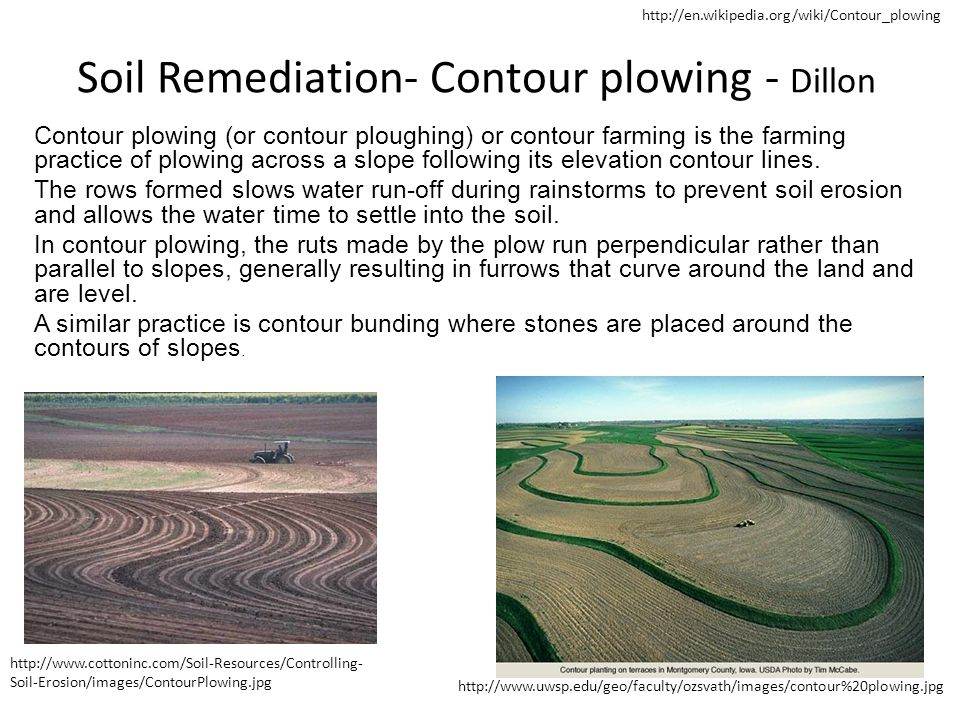 Soil Remediation- Contour plowing - Dillon Contour plowing (or contour ploughing) or contour farming is the farming practice of plowing across a slope