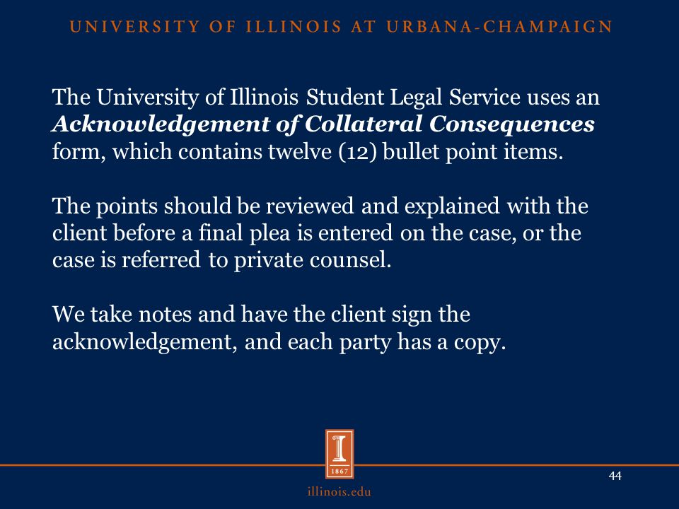 The University of Illinois Student Legal Service uses an Acknowledgement of Collateral Consequences form, which contains twelve (12) bullet point items.