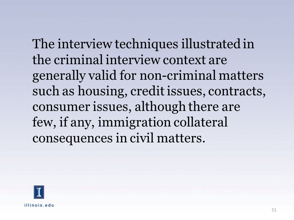 The interview techniques illustrated in the criminal interview context are generally valid for non-criminal matters such as housing, credit issues, contracts, consumer issues, although there are few, if any, immigration collateral consequences in civil matters.