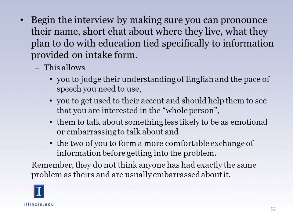 Begin the interview by making sure you can pronounce their name, short chat about where they live, what they plan to do with education tied specifically to information provided on intake form.