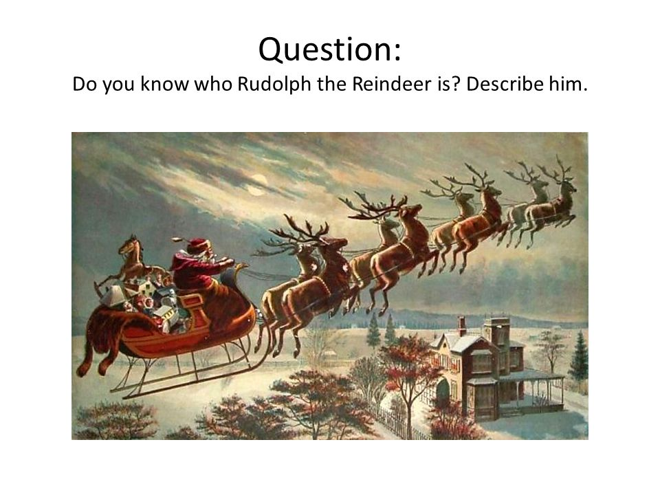 Question: Do you know who Rudolph the Reindeer is Describe him.