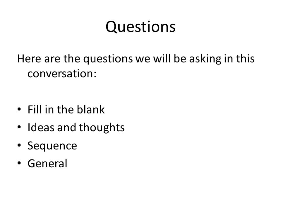 Questions Here are the questions we will be asking in this conversation: Fill in the blank Ideas and thoughts Sequence General