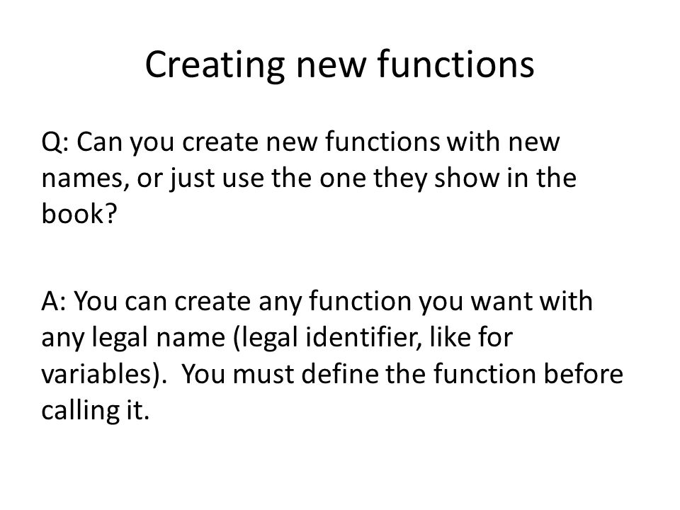Creating new functions Q: Can you create new functions with new names, or just use the one they show in the book.