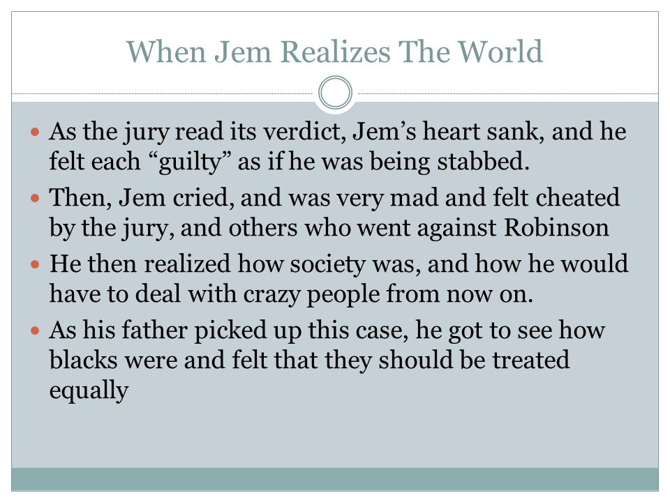 When Jem Realizes The World As the jury read its verdict, Jem's heart sank, and he felt each guilty as if he was being stabbed.