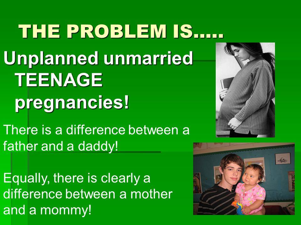 THE PROBLEM IS…..Unplanned unmarried TEENAGE pregnancies.