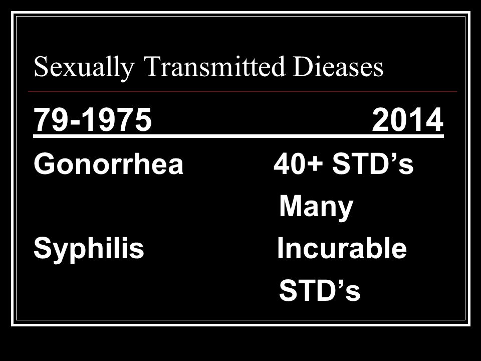 Sexually Transmitted Dieases 79-1975 2014 Gonorrhea 40+ STD's Many Syphilis Incurable STD's